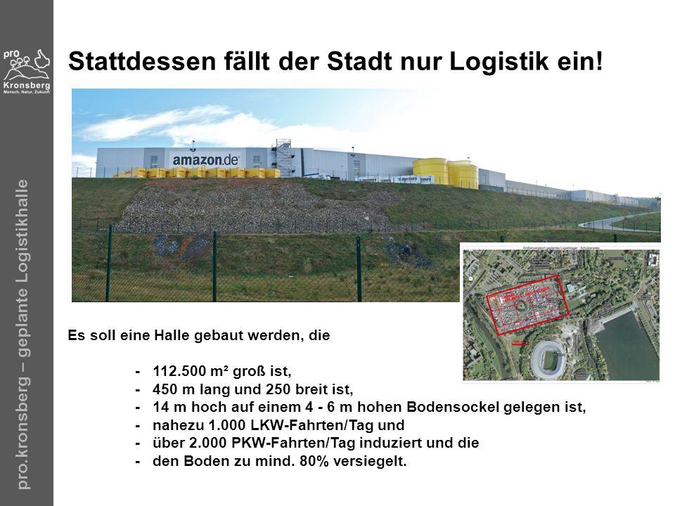 pro.kronsberg – geplante Logistikhalle Stattdessen fällt der Stadt nur Logistik ein! Es soll eine Halle gebaut werden, die - 112.500 m² groß ist, - 45