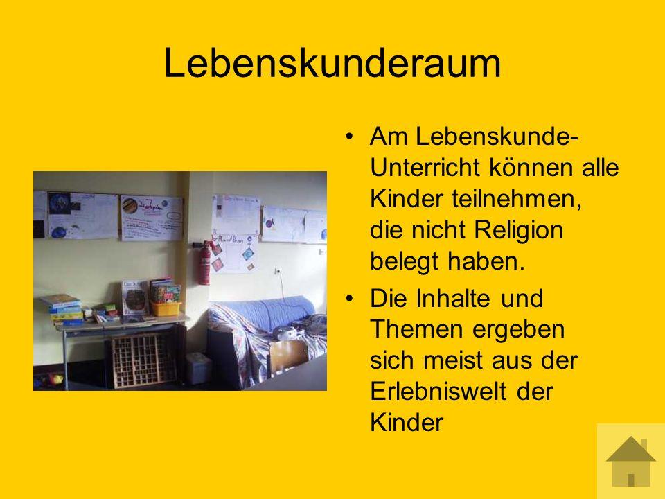 Lebenskunderaum Am Lebenskunde- Unterricht können alle Kinder teilnehmen, die nicht Religion belegt haben.