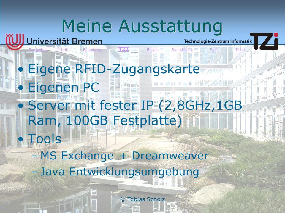 © Tobias Scholz Meine Ausstattung Eigene RFID-Zugangskarte Eigenen PC Server mit fester IP (2,8GHz,1GB Ram, 100GB Festplatte) Tools –MS Exchange + Dre