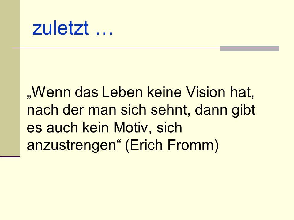 zuletzt … Wenn das Leben keine Vision hat, nach der man sich sehnt, dann gibt es auch kein Motiv, sich anzustrengen (Erich Fromm)