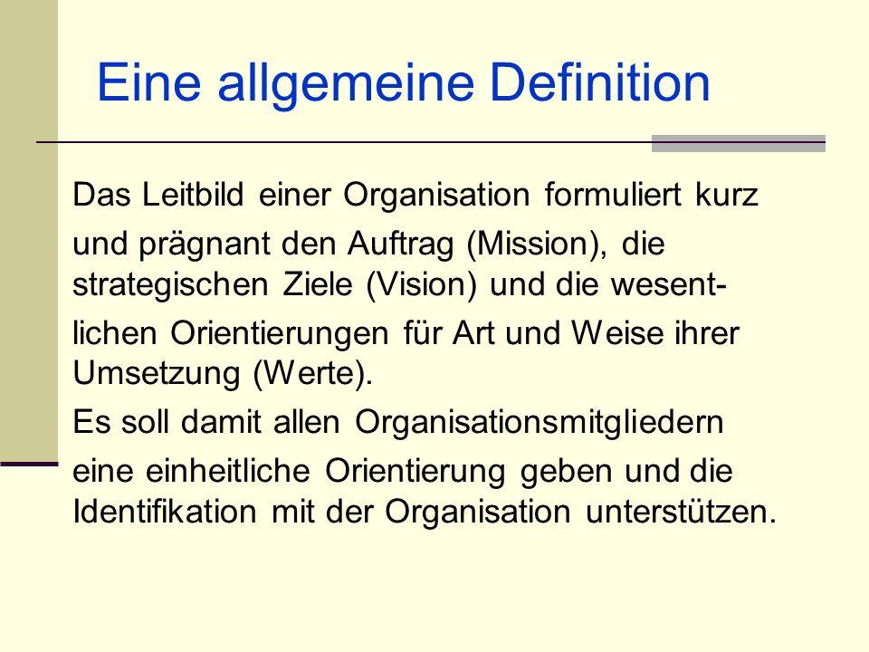 Eine allgemeine Definition Das Leitbild einer Organisation formuliert kurz und prägnant den Auftrag (Mission), die strategischen Ziele (Vision) und di