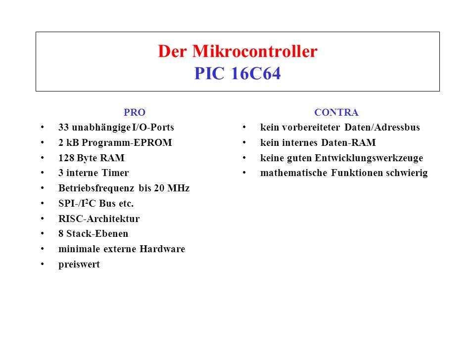 Der Mikrocontroller PIC 16C64 PRO 33 unabhängige I/O-Ports 2 kB Programm-EPROM 128 Byte RAM 3 interne Timer Betriebsfrequenz bis 20 MHz SPI-/I 2 C Bus