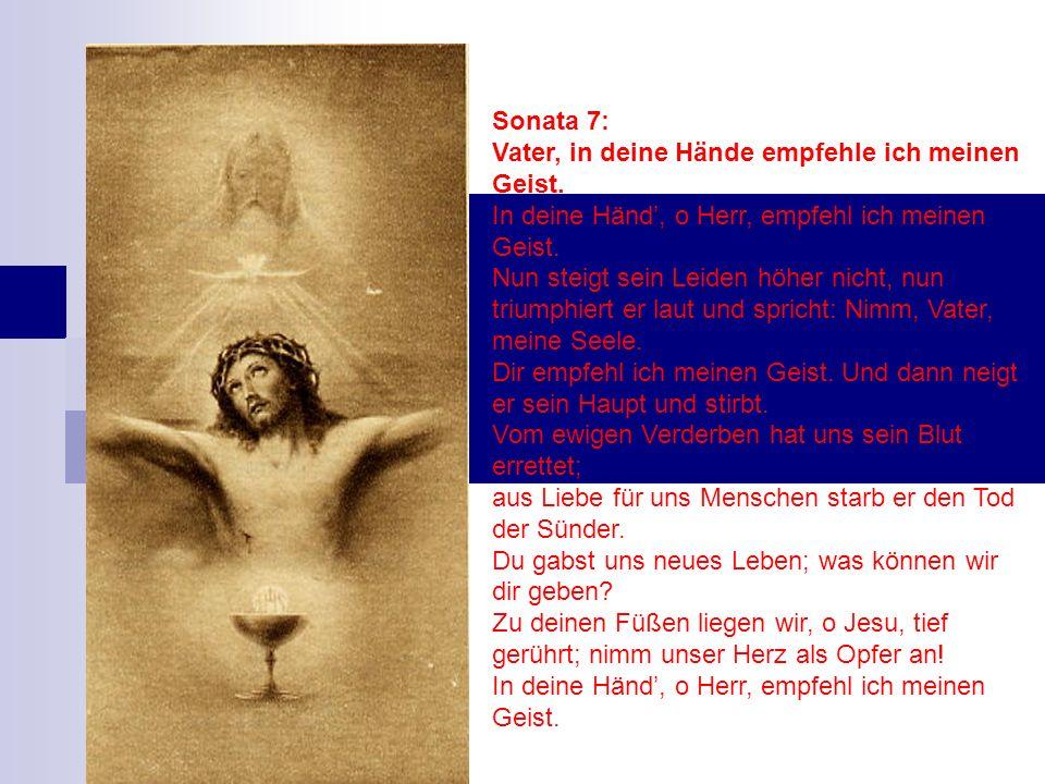 Sonata 7: Vater, in deine Hände empfehle ich meinen Geist. In deine Händ, o Herr, empfehl ich meinen Geist. Nun steigt sein Leiden höher nicht, nun tr