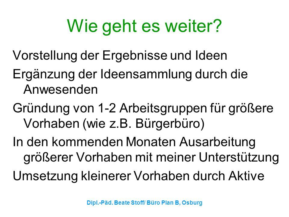 Dipl.-Päd. Beate Stoff/ Büro Plan B, Osburg Wie geht es weiter? Vorstellung der Ergebnisse und Ideen Ergänzung der Ideensammlung durch die Anwesenden