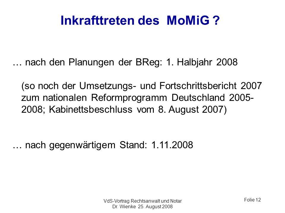 VdS-Vortrag Rechtsanwalt und Notar Dr. Wienke 25. August 2008 Folie 12 Inkrafttreten des MoMiG ? … nach den Planungen der BReg: 1. Halbjahr 2008 (so n