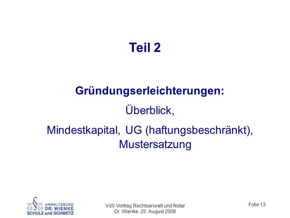 VdS-Vortrag Rechtsanwalt und Notar Dr. Wienke 25. August 2008 Folie 13 Teil 2 Gründungserleichterungen: Überblick, Mindestkapital, UG (haftungsbeschrä