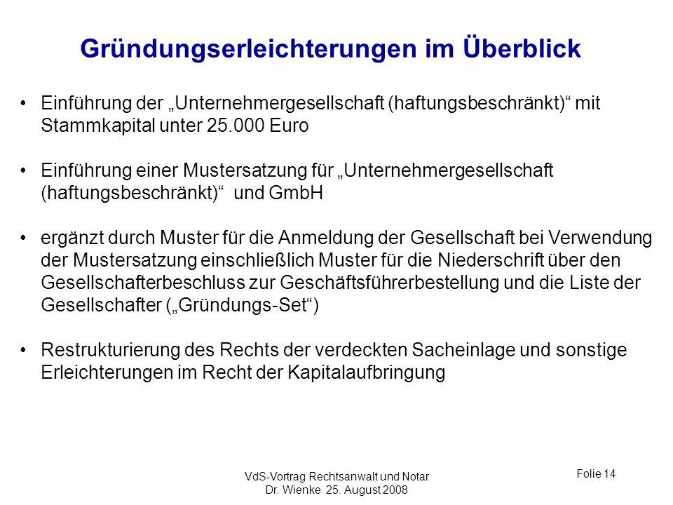 VdS-Vortrag Rechtsanwalt und Notar Dr. Wienke 25. August 2008 Folie 14 Gründungserleichterungen im Überblick Einführung der Unternehmergesellschaft (h