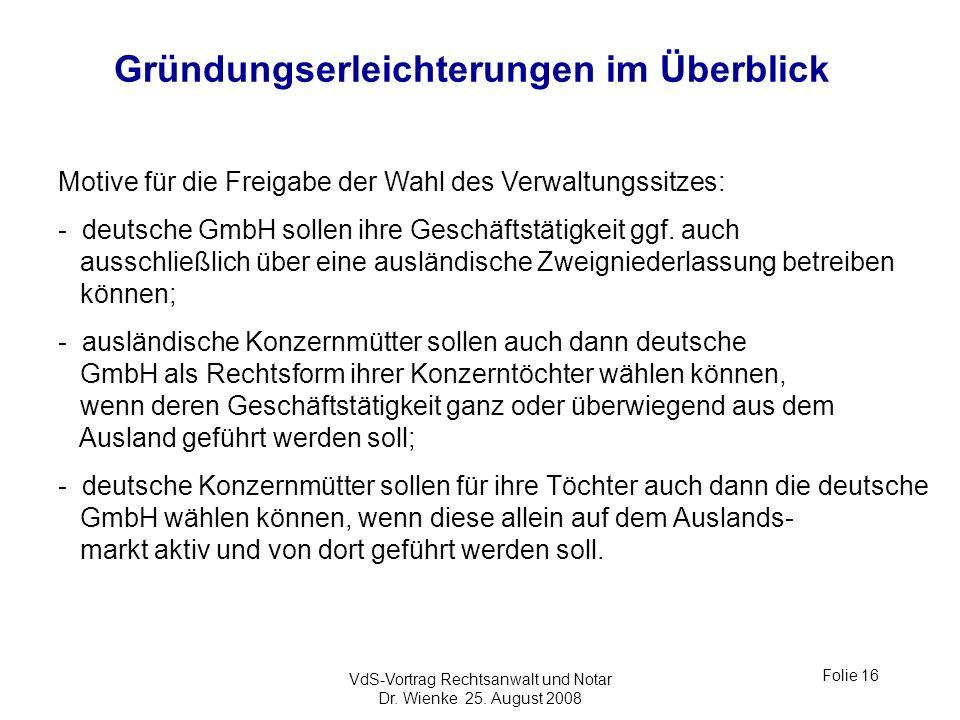 VdS-Vortrag Rechtsanwalt und Notar Dr. Wienke 25. August 2008 Folie 16 Gründungserleichterungen im Überblick Motive für die Freigabe der Wahl des Verw