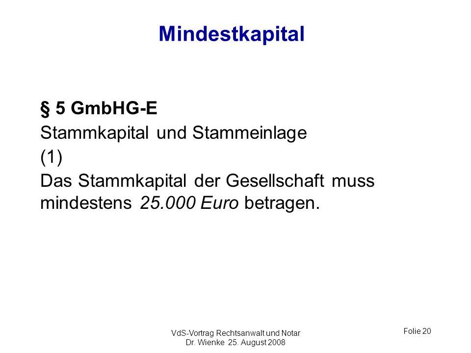 VdS-Vortrag Rechtsanwalt und Notar Dr. Wienke 25. August 2008 Folie 20 Mindestkapital § 5 GmbHG-E Stammkapital und Stammeinlage (1) Das Stammkapital d