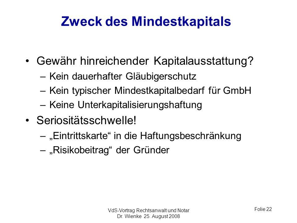 VdS-Vortrag Rechtsanwalt und Notar Dr. Wienke 25. August 2008 Folie 22 Zweck des Mindestkapitals Gewähr hinreichender Kapitalausstattung? –Kein dauerh