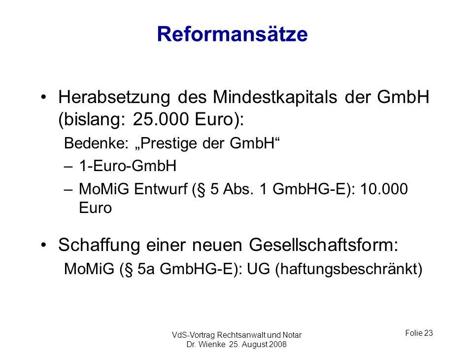 VdS-Vortrag Rechtsanwalt und Notar Dr. Wienke 25. August 2008 Folie 23 Reformansätze Herabsetzung des Mindestkapitals der GmbH (bislang: 25.000 Euro):