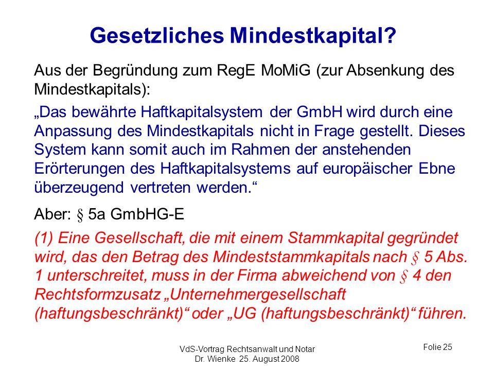 VdS-Vortrag Rechtsanwalt und Notar Dr. Wienke 25. August 2008 Folie 25 Gesetzliches Mindestkapital? Aus der Begründung zum RegE MoMiG (zur Absenkung d