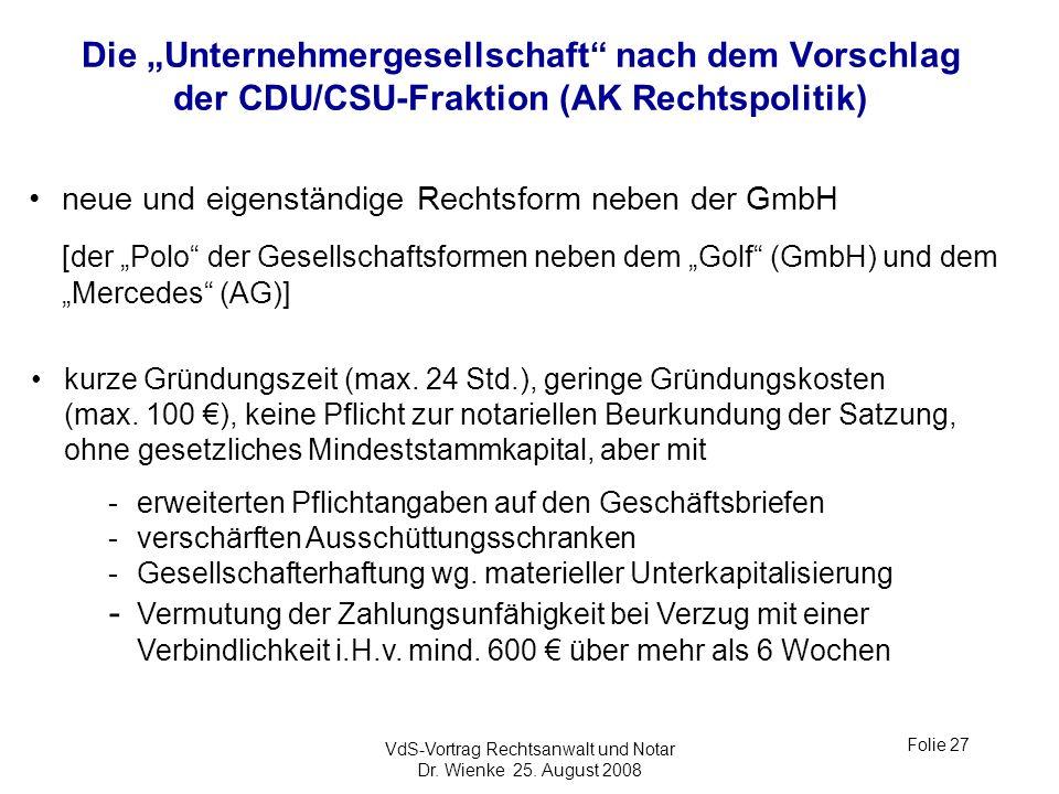 VdS-Vortrag Rechtsanwalt und Notar Dr. Wienke 25. August 2008 Folie 27 Die Unternehmergesellschaft nach dem Vorschlag der CDU/CSU-Fraktion (AK Rechtsp