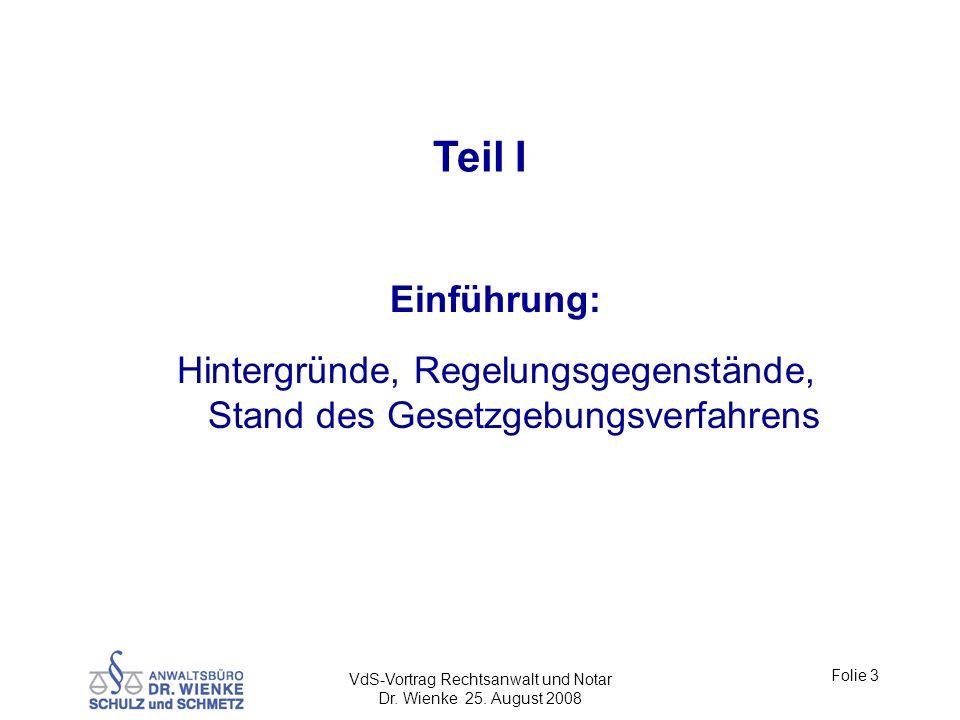 VdS-Vortrag Rechtsanwalt und Notar Dr. Wienke 25. August 2008 Folie 3 Teil I Einführung: Hintergründe, Regelungsgegenstände, Stand des Gesetzgebungsve