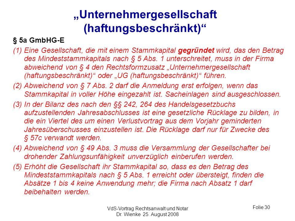 VdS-Vortrag Rechtsanwalt und Notar Dr. Wienke 25. August 2008 Folie 30 Unternehmergesellschaft (haftungsbeschränkt) § 5a GmbHG-E (1) Eine Gesellschaft