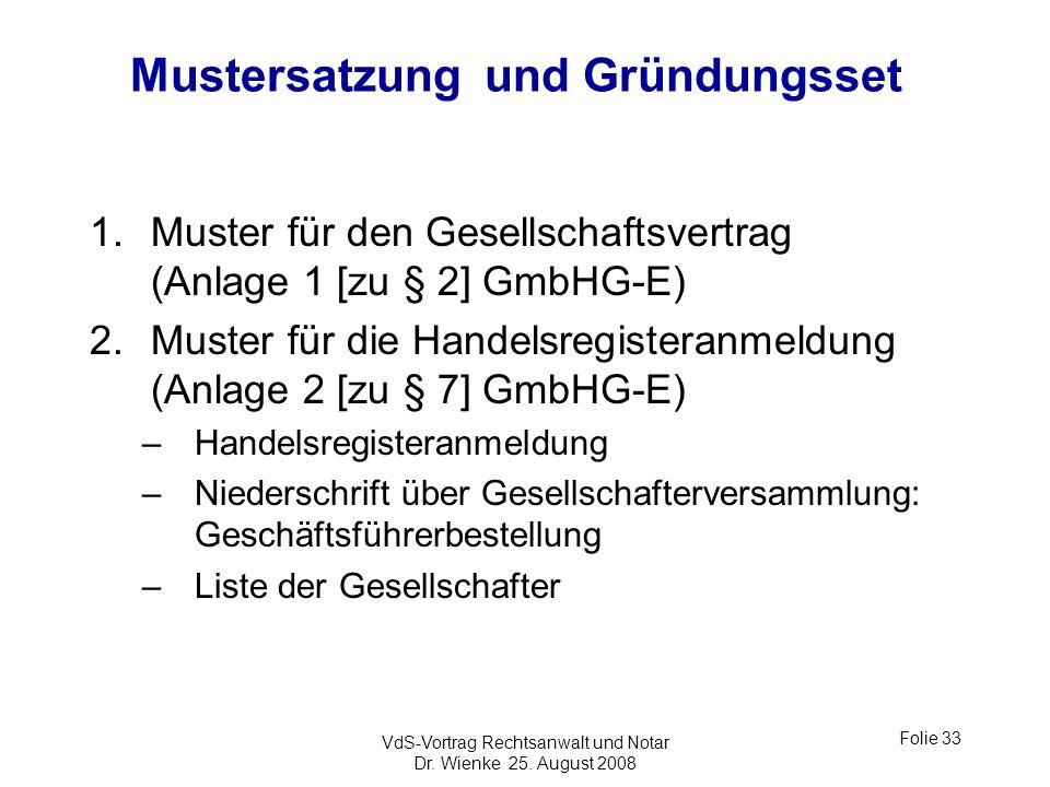 VdS-Vortrag Rechtsanwalt und Notar Dr. Wienke 25. August 2008 Folie 33 Mustersatzung und Gründungsset 1.Muster für den Gesellschaftsvertrag (Anlage 1