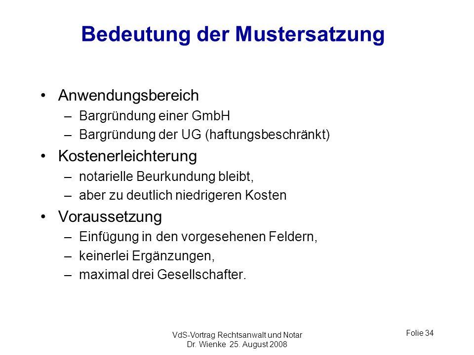 VdS-Vortrag Rechtsanwalt und Notar Dr. Wienke 25. August 2008 Folie 34 Bedeutung der Mustersatzung Anwendungsbereich –Bargründung einer GmbH –Bargründ