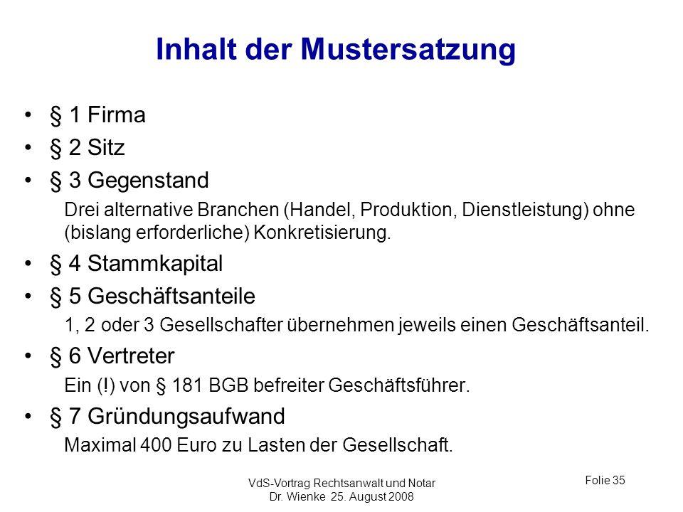 VdS-Vortrag Rechtsanwalt und Notar Dr. Wienke 25. August 2008 Folie 35 Inhalt der Mustersatzung § 1 Firma § 2 Sitz § 3 Gegenstand Drei alternative Bra