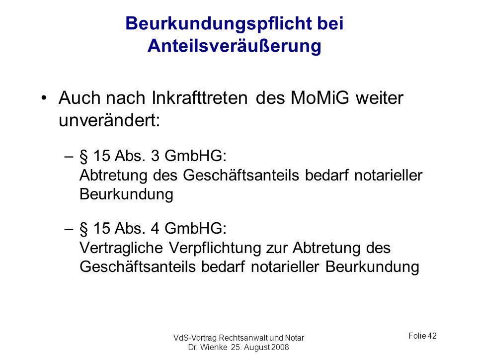 VdS-Vortrag Rechtsanwalt und Notar Dr. Wienke 25. August 2008 Folie 42 Beurkundungspflicht bei Anteilsveräußerung Auch nach Inkrafttreten des MoMiG we
