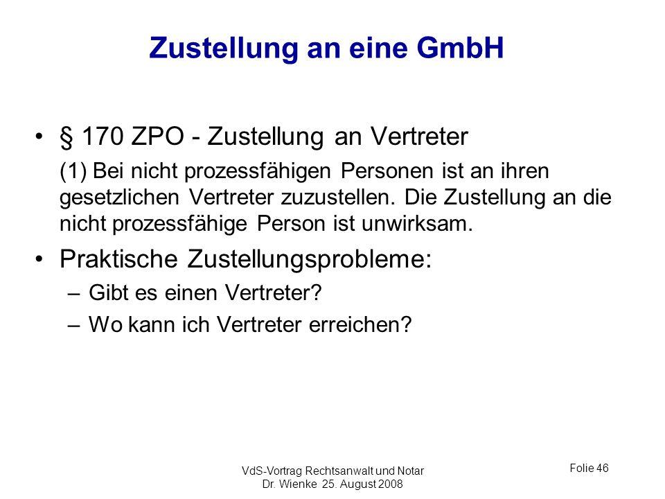 VdS-Vortrag Rechtsanwalt und Notar Dr. Wienke 25. August 2008 Folie 46 Zustellung an eine GmbH § 170 ZPO - Zustellung an Vertreter (1) Bei nicht proze