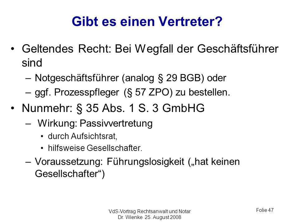 VdS-Vortrag Rechtsanwalt und Notar Dr. Wienke 25. August 2008 Folie 47 Gibt es einen Vertreter? Geltendes Recht: Bei Wegfall der Geschäftsführer sind