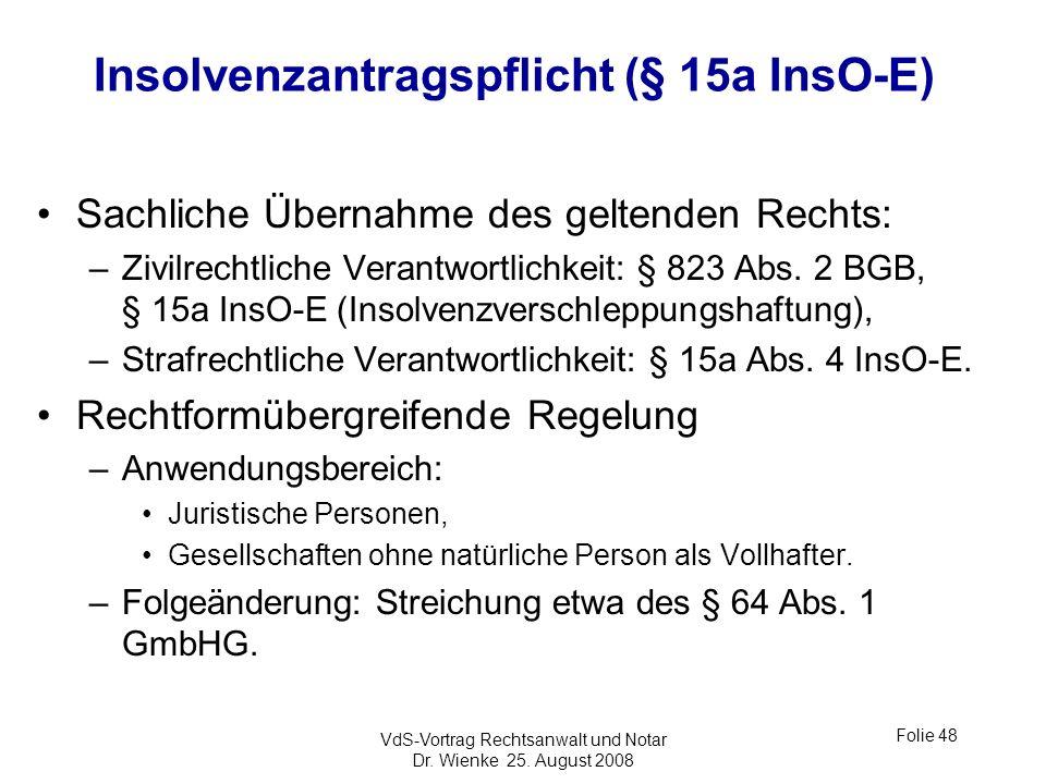 VdS-Vortrag Rechtsanwalt und Notar Dr. Wienke 25. August 2008 Folie 48 Insolvenzantragspflicht (§ 15a InsO-E) Sachliche Übernahme des geltenden Rechts