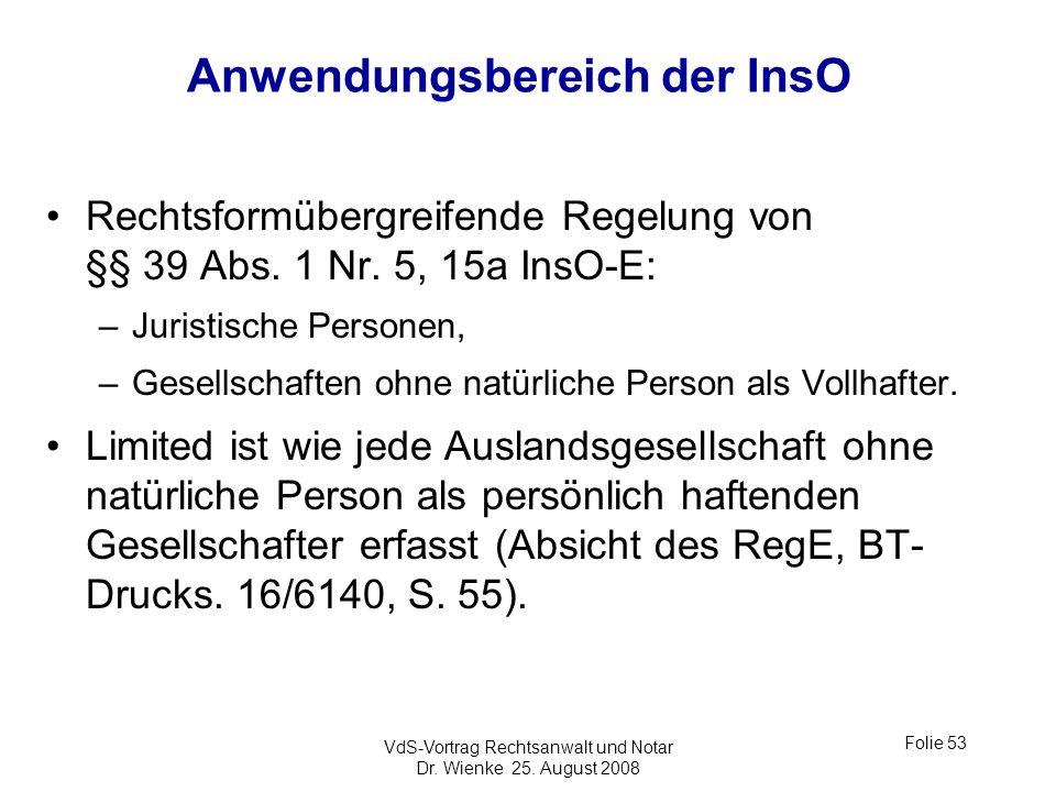 VdS-Vortrag Rechtsanwalt und Notar Dr. Wienke 25. August 2008 Folie 53 Anwendungsbereich der InsO Rechtsformübergreifende Regelung von §§ 39 Abs. 1 Nr