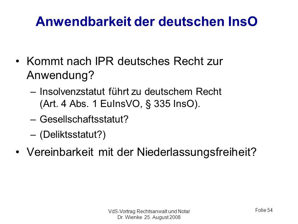 VdS-Vortrag Rechtsanwalt und Notar Dr. Wienke 25. August 2008 Folie 54 Anwendbarkeit der deutschen InsO Kommt nach IPR deutsches Recht zur Anwendung?