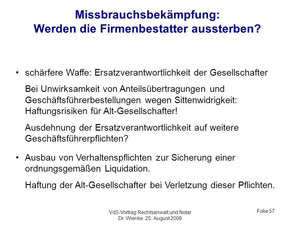 VdS-Vortrag Rechtsanwalt und Notar Dr. Wienke 25. August 2008 Folie 57 Missbrauchsbekämpfung: Werden die Firmenbestatter aussterben? schärfere Waffe: