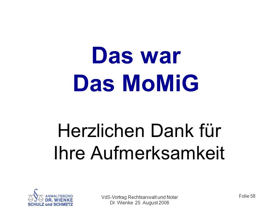 Das war Das MoMiG Herzlichen Dank für Ihre Aufmerksamkeit Folie 58 VdS-Vortrag Rechtsanwalt und Notar Dr. Wienke 25. August 2008