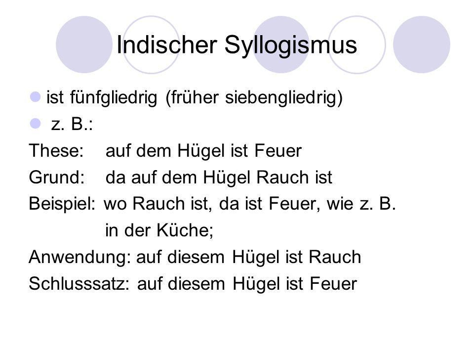 Indischer Syllogismus ist fünfgliedrig (früher siebengliedrig) z. B.: These: auf dem Hügel ist Feuer Grund: da auf dem Hügel Rauch ist Beispiel: wo Ra