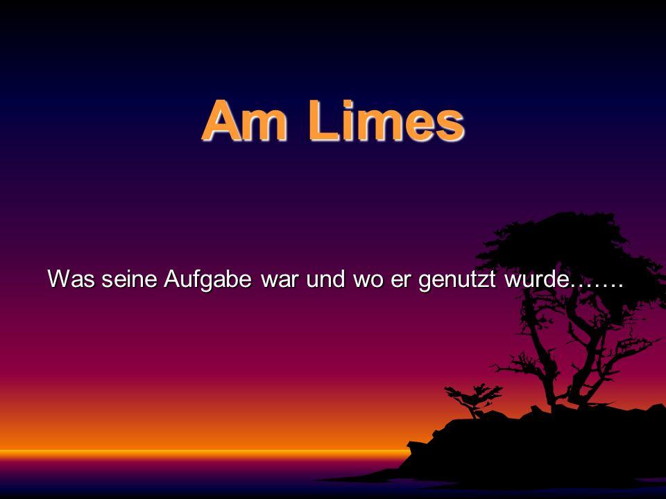 Am Limes Was seine Aufgabe war und wo er genutzt wurde…….