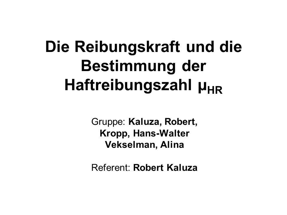 Die Reibungskraft und die Bestimmung der Haftreibungszahl µ HR Gruppe: Kaluza, Robert, Kropp, Hans-Walter Vekselman, Alina Referent: Robert Kaluza