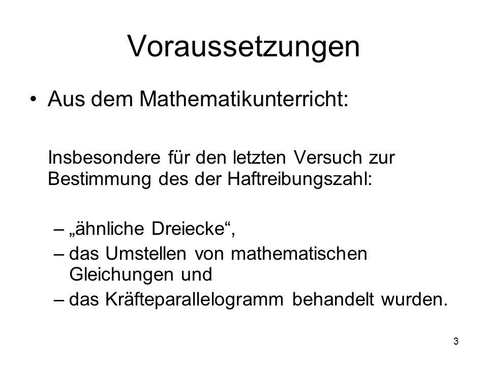 3 Voraussetzungen Aus dem Mathematikunterricht: Insbesondere für den letzten Versuch zur Bestimmung des der Haftreibungszahl: –ähnliche Dreiecke, –das
