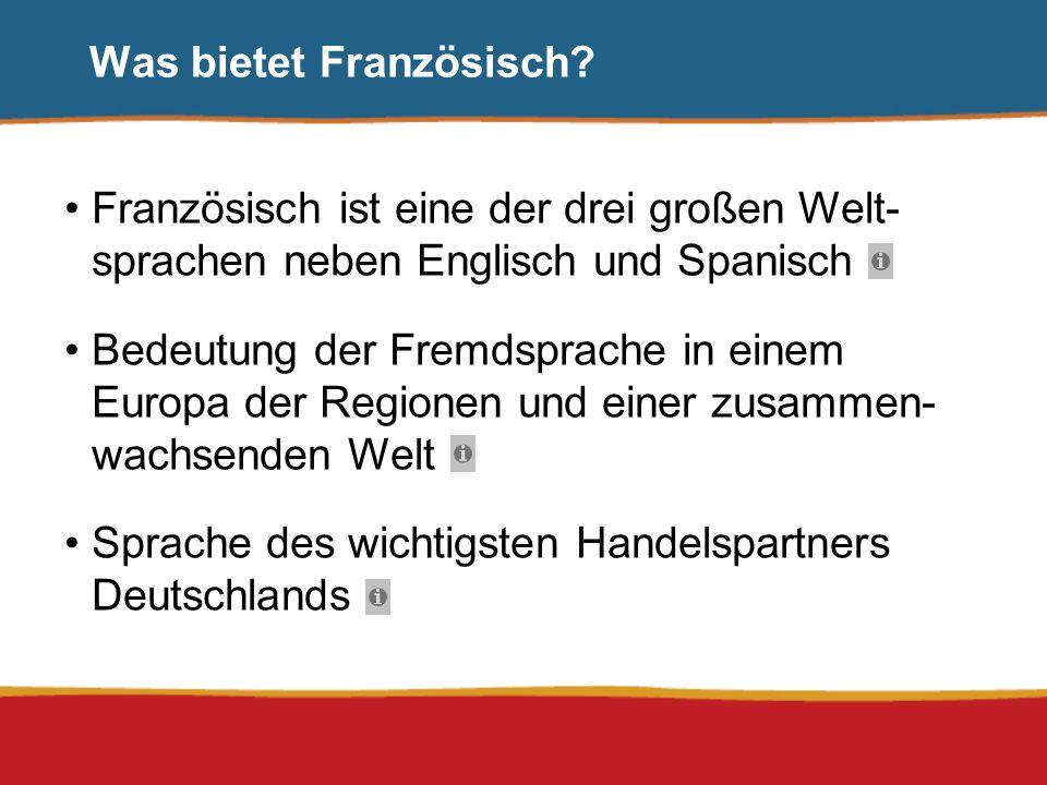 Was bietet Französisch? Französisch ist eine der drei großen Welt- sprachen neben Englisch und Spanisch Bedeutung der Fremdsprache in einem Europa der