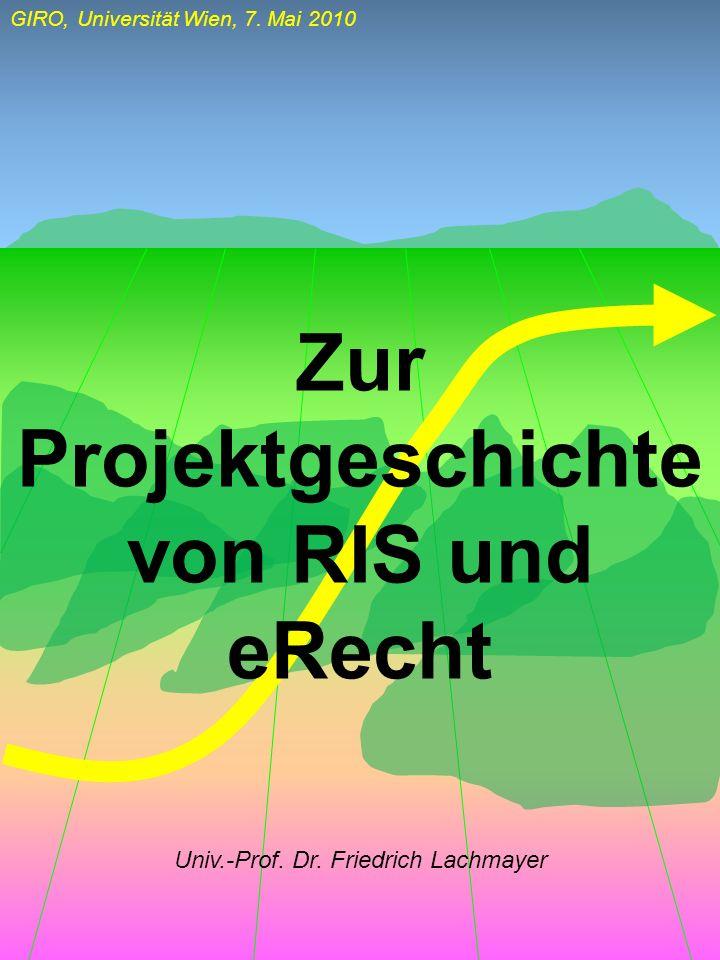 GIRO, Universität Wien, 7. Mai 2010 Univ.-Prof. Dr. Friedrich Lachmayer Zur Projektgeschichte von RIS und eRecht