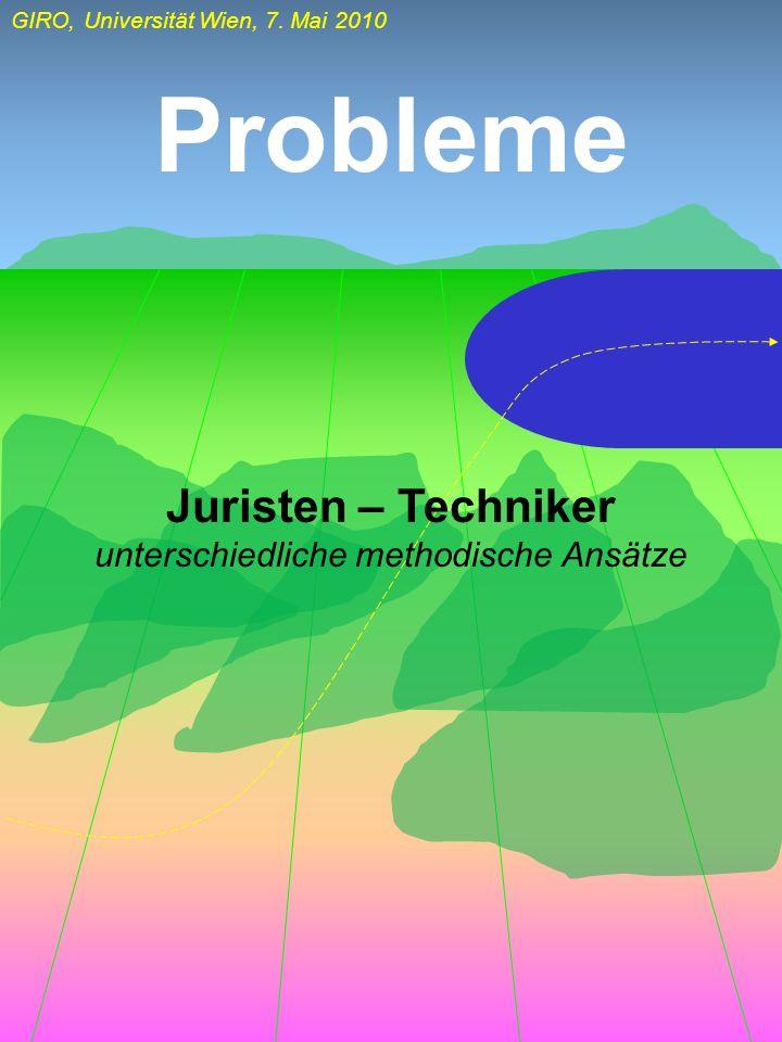 GIRO, Universität Wien, 7. Mai 2010 Probleme Juristen – Techniker unterschiedliche methodische Ansätze