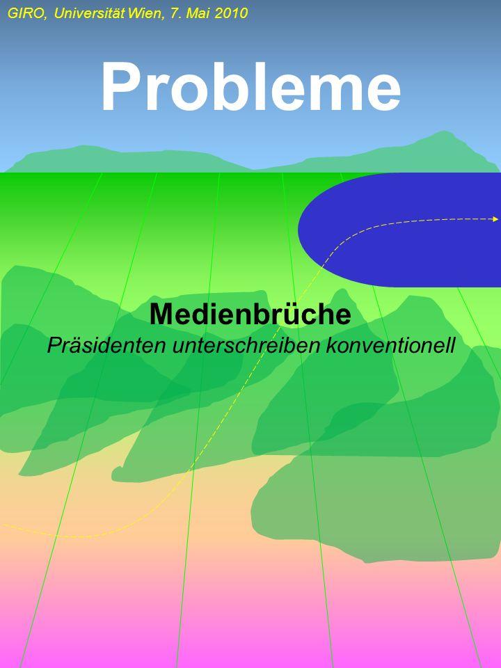 GIRO, Universität Wien, 7. Mai 2010 Probleme Medienbrüche Präsidenten unterschreiben konventionell