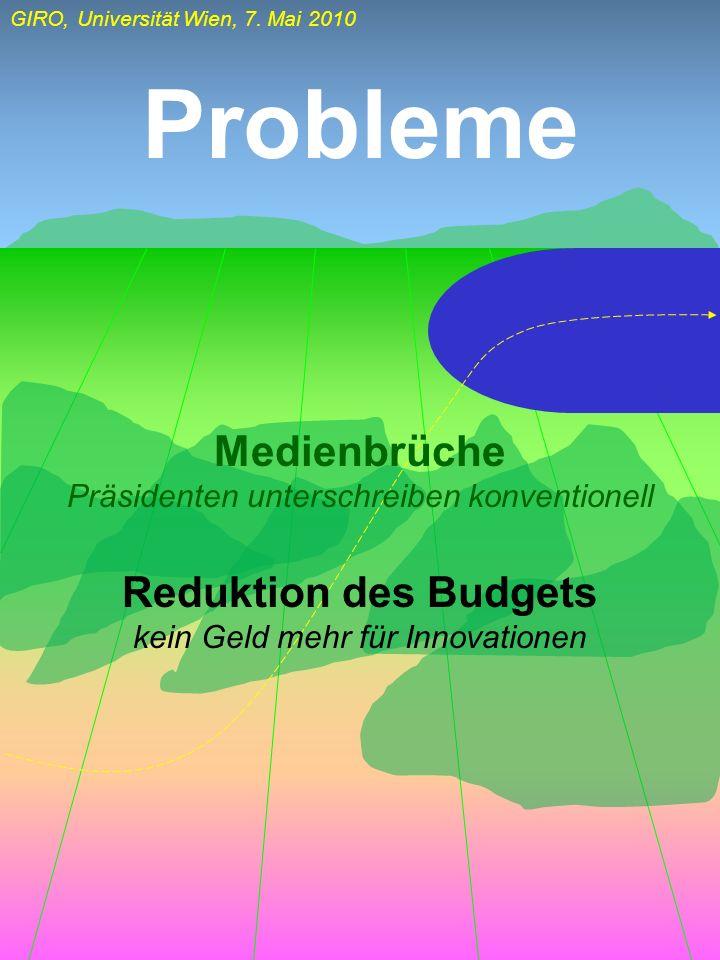 GIRO, Universität Wien, 7. Mai 2010 Probleme Medienbrüche Präsidenten unterschreiben konventionell Reduktion des Budgets kein Geld mehr für Innovation