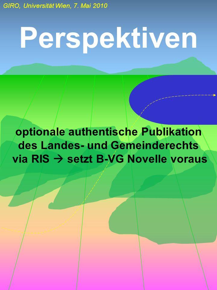 GIRO, Universität Wien, 7. Mai 2010 Perspektiven optionale authentische Publikation des Landes- und Gemeinderechts via RIS setzt B-VG Novelle voraus