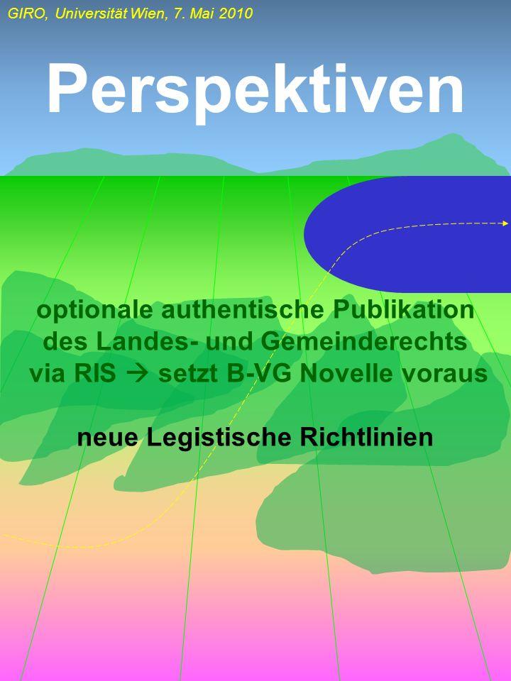 GIRO, Universität Wien, 7. Mai 2010 Perspektiven optionale authentische Publikation des Landes- und Gemeinderechts via RIS setzt B-VG Novelle voraus n