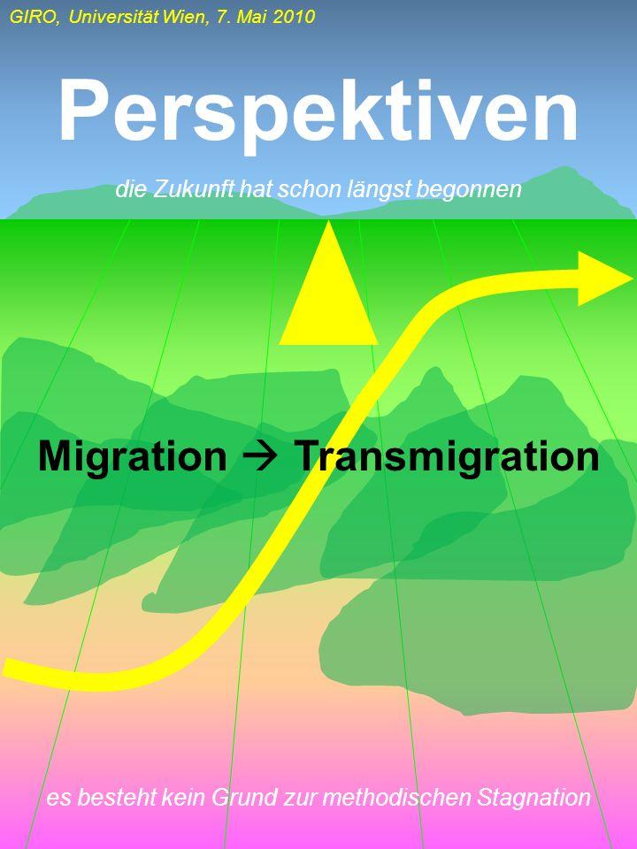 GIRO, Universität Wien, 7. Mai 2010 Perspektiven Migration Transmigration die Zukunft hat schon längst begonnen es besteht kein Grund zur methodischen