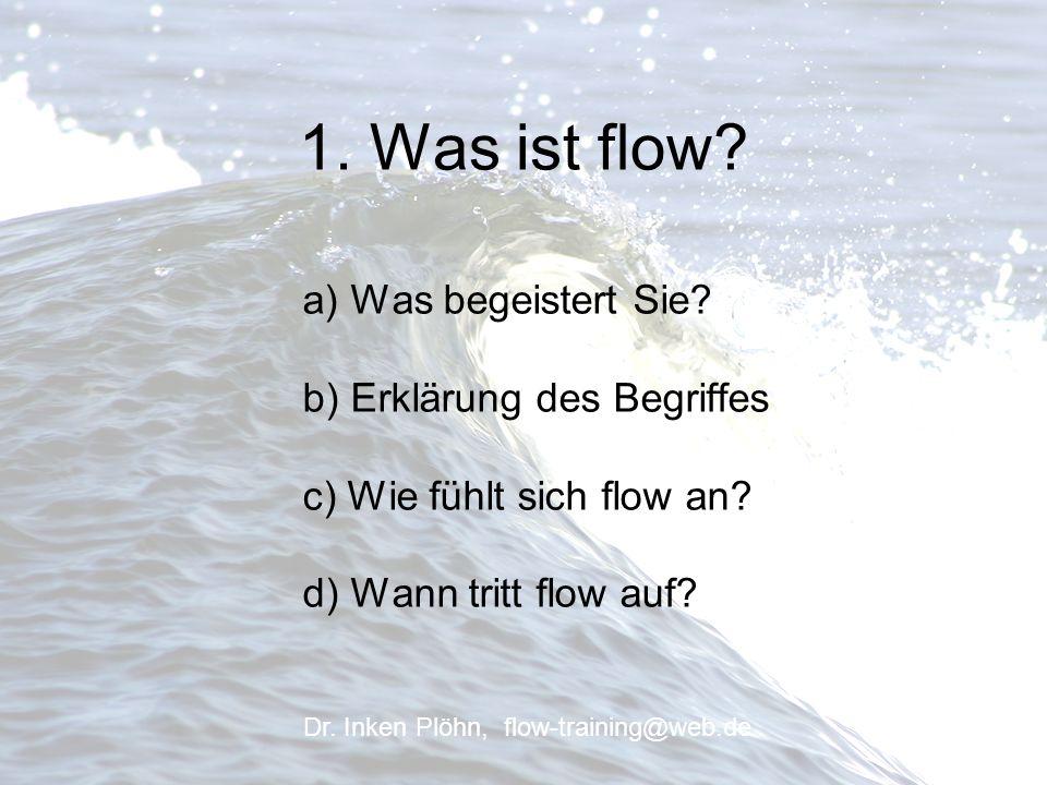 1. Was ist flow? a) Was begeistert Sie? b) Erklärung des Begriffes c) Wie fühlt sich flow an? d) Wann tritt flow auf? Dr. Inken Plöhn, flow-training@w