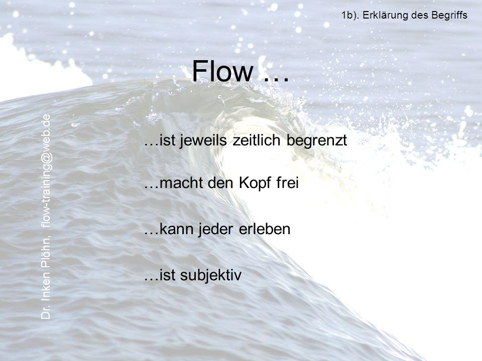Flow … …ist jeweils zeitlich begrenzt …macht den Kopf frei …kann jeder erleben …ist subjektiv 1b). Erklärung des Begriffs Dr. Inken Plöhn, flow-traini