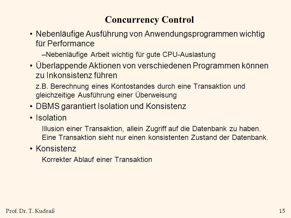 Prof. Dr. T. Kudraß15 Concurrency Control Nebenläufige Ausführung von Anwendungsprogrammen wichtig für Performance –Nebenläufige Arbeit wichtig für gu