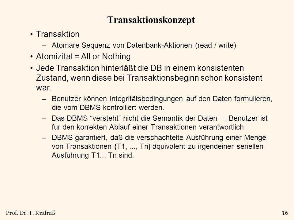 Prof. Dr. T. Kudraß16 Transaktionskonzept Transaktion –Atomare Sequenz von Datenbank-Aktionen (read / write) Atomizität = All or Nothing Jede Transakt
