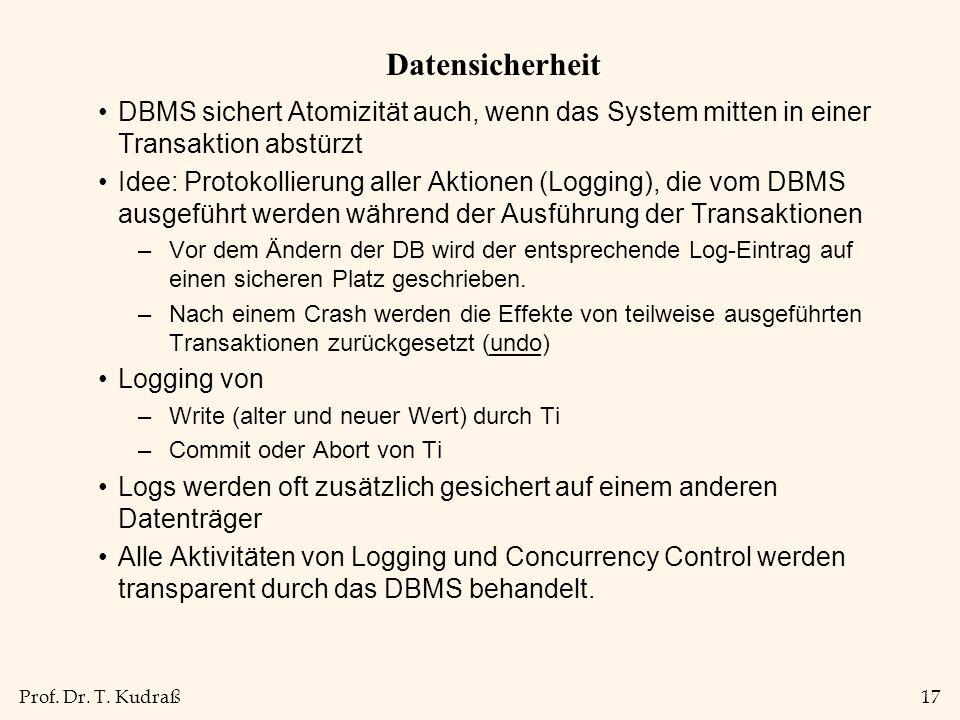 Prof. Dr. T. Kudraß17 Datensicherheit DBMS sichert Atomizität auch, wenn das System mitten in einer Transaktion abstürzt Idee: Protokollierung aller A