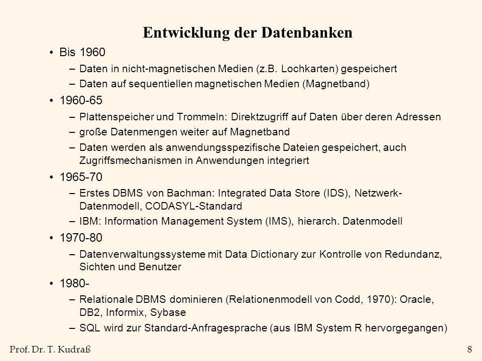 Prof. Dr. T. Kudraß8 Entwicklung der Datenbanken Bis 1960 –Daten in nicht-magnetischen Medien (z.B. Lochkarten) gespeichert –Daten auf sequentiellen m