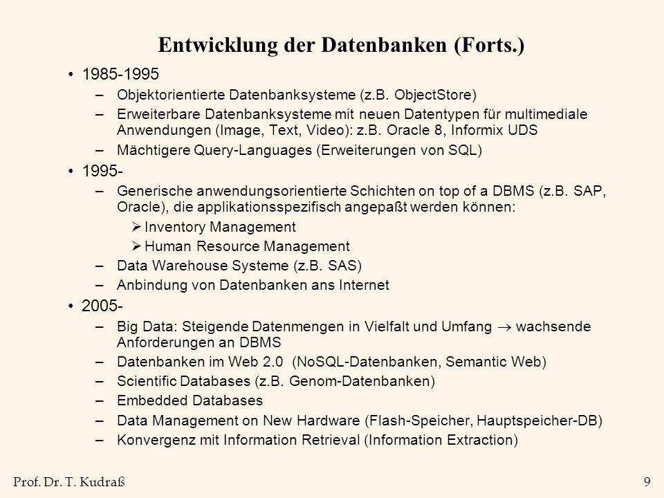 Prof. Dr. T. Kudraß9 Entwicklung der Datenbanken (Forts.) 1985-1995 –Objektorientierte Datenbanksysteme (z.B. ObjectStore) –Erweiterbare Datenbanksyst