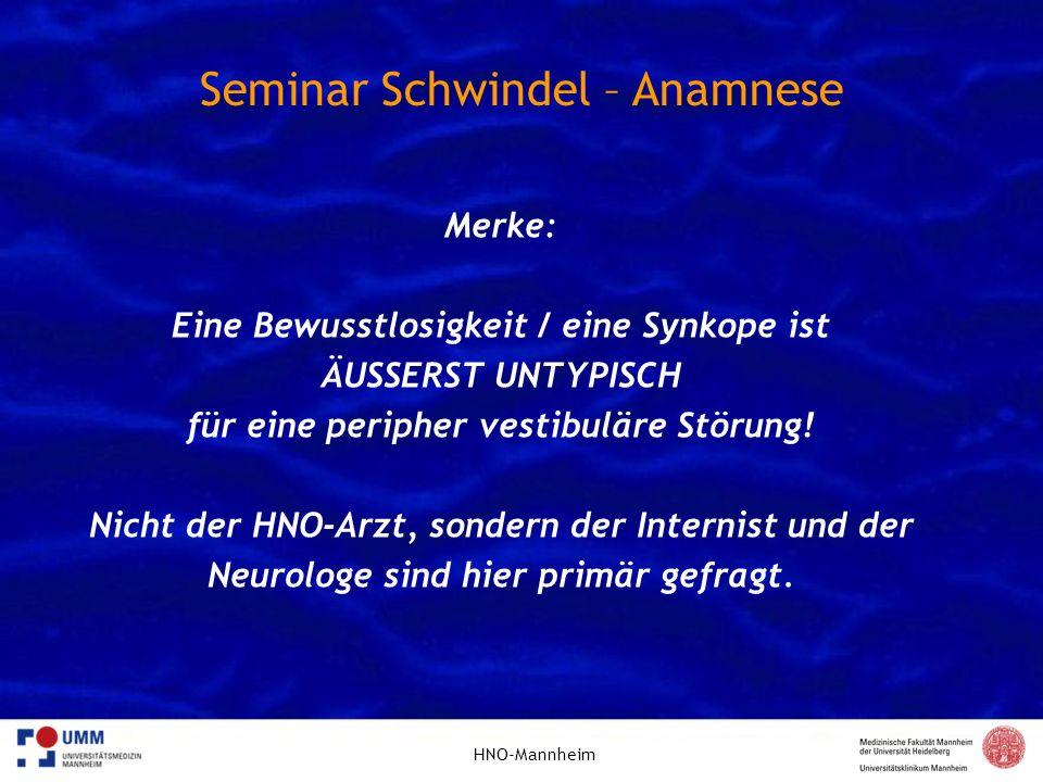 HNO-Mannheim Seminar Schwindel – Anamnese Merke: Eine Bewusstlosigkeit / eine Synkope ist ÄUSSERST UNTYPISCH für eine peripher vestibuläre Störung! Ni